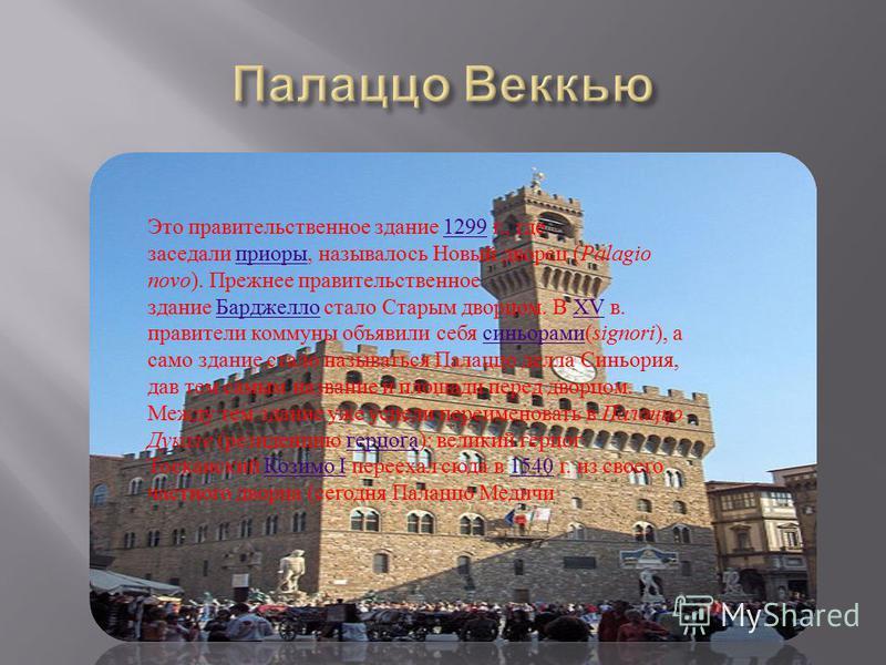Это правительственное здание 1299 г., где заседали приоры, называлось Новый дворец ( Palagio novo ). Прежнее правительственное здание Барджелло стало Старым дворцом. В XV в. правители коммуны объявили себя синьорами ( signori ), а само здание стало н