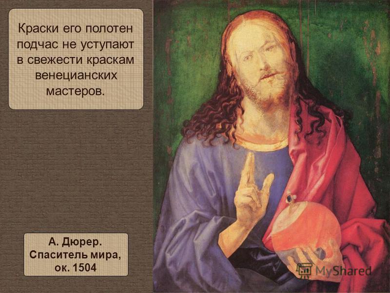 Краски его полотен подчас не уступают в свежести краскам венецианских мастеров. А. Дюрер. Спаситель мира, ок. 1504