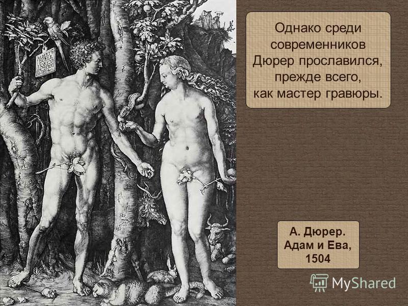 Однако среди современников Дюрер прославился, прежде всего, как мастер гравюры. А. Дюрер. Адам и Ева, 1504
