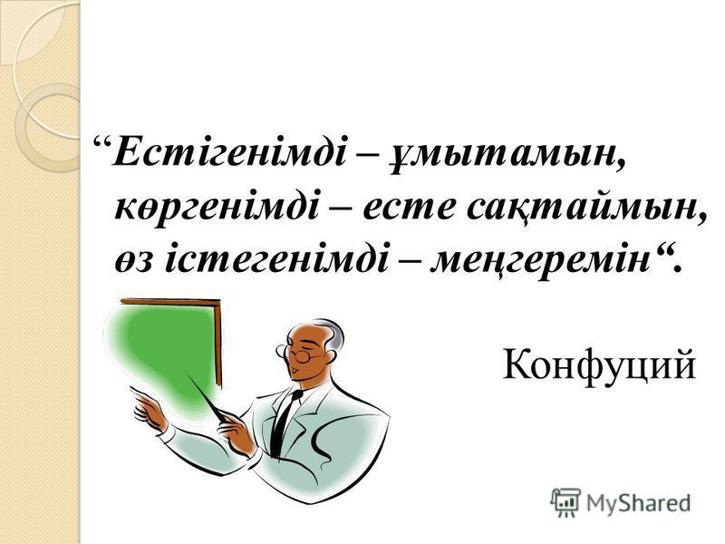 Естігенімді – ұмытамын, көргенімді – есть сақтаймын, өз істегенімді – меңгеремін. Конфуций
