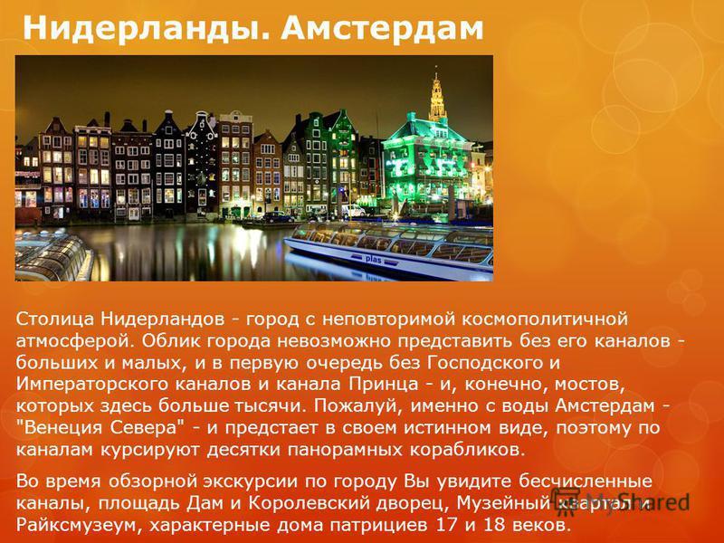 Нидерланды-Амстердам. Утром прибытие в Амстердам в 07.15. Обзорная экскурсия по Амстердаму: посещение алмазной фабрики, круиз по каналам Амстердама, экскурсия в Заансе Сханс с посещением музея ветряных мельниц, фабрики деревянных башмаков и сыроварни