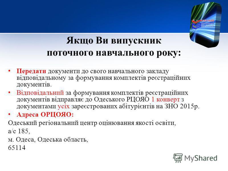 Якщо Ви выпускник поточного навчального року: Передети документы до своего навчального закладу відповідальному за формування комплектів реєстраційних документів. Відповідальний за формування комплектів реєстраційних документів відправляє до Одеського