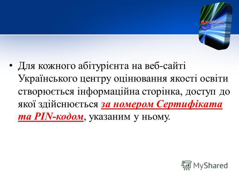 Для кожного абітурієнта на веб-сайті Українського центру оцінювання якості освіти створюється інформаційна сторінка, доступ до якої здійснюється за номером Сертифіката та PIN-кодом, указанием у ньому.
