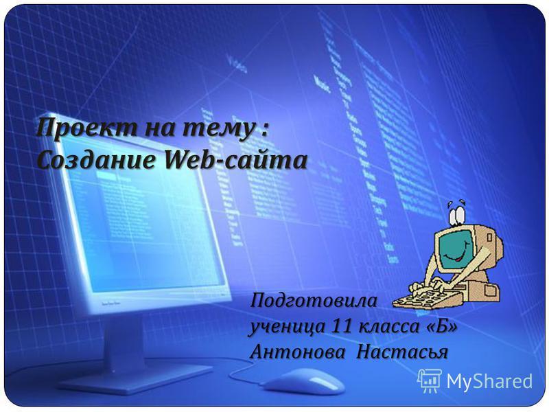 Проект на тему : Создание Web- сайта Подготовила ученица 11 класса «Б» Антонова Настасья