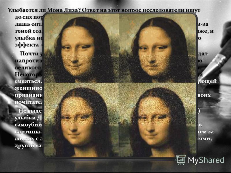 Улыбается ли Мона Лиза? Ответ на этот вопрос исследователи ищут до сих пор. Многие склоняются к версии, что улыбка - всего лишь оптический обман. Если посмотреть в глаза Моны Лизы, из-за теней создается впечатление улыбки. Но стоит опустить глаза ниж