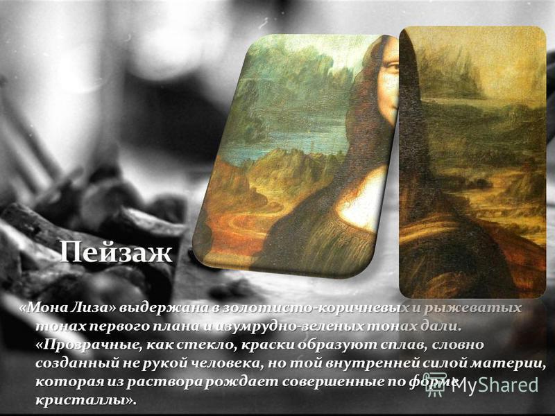 «Мона Лиза» выдержана в золотисто-коричневых и рыжеватых тонах первого плана и изумрудно-зеленых тонах дали. «Прозрачные, как стекло, краски образуют сплав, словно созданный не рукой человека, но той внутренней силой материи, которая из раствора рожд