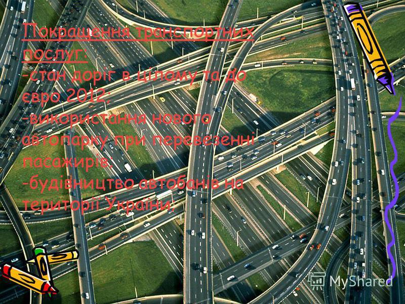Покращення транспортних послуг: -стан доріг в цілому та до євро 2012; -використання нового автопарку при перевезенні пасажирів; -будівництво автобанів на території України;
