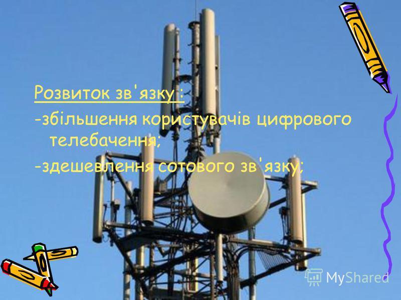 Розвиток зв'язку : -збільшення користувачів цифрового телебачення; -здешевлення сотового зв'язку;
