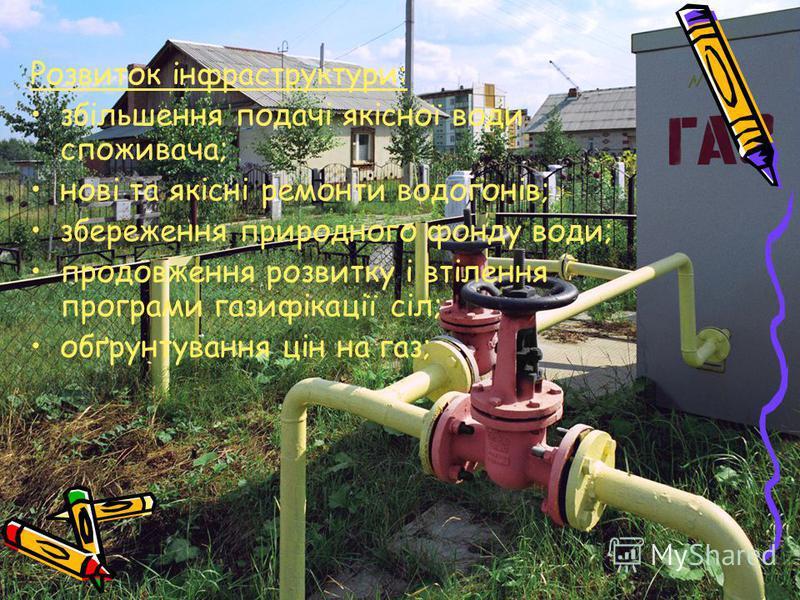 Розвиток інфраструктури: збільшення подачі якісної води споживача; нові та якісні ремонт и водогонів; збереження природного фонду води; продовження розвитку і втілення програми газифікації сіл; обґрунтування цін на газ;