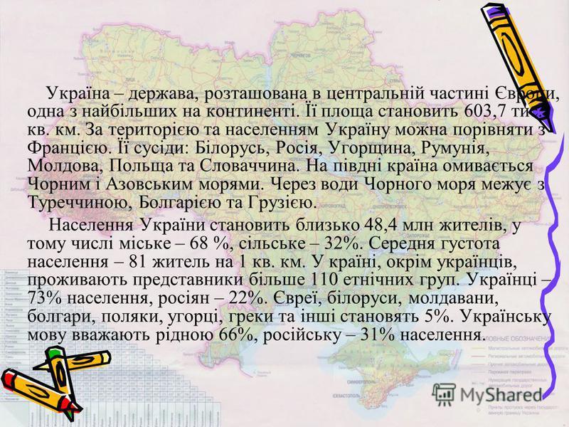 Україна – держава, розташована в центральній частині Європи, одна з найбільших на континенті. Її плаща становить 603,7 тис. кв. км. За територією та населениям Україну можна порівняти з Францією. Її сусіди: Білорусь, Росія, Угорщина, Румунія, Молдова