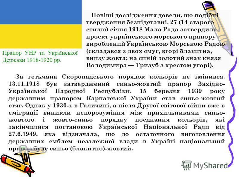 Прапор УНР та Української Держави 1918-1920 рр. Н овіші дослідження довели, до подібні твердження безпідставні. 27 (14 старого стилю) січня 1918 Мала Рада затвердила проект українського морського прапору вироблений Українською Морською Радою (складав