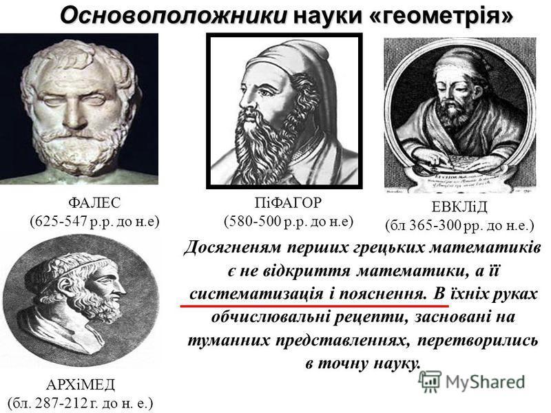 Основоположники науки «геометрія» ФАЛЕС (625-547 р.р. до н.е) ПіФАГОР (580-500 р.р. до н.е) Досягненям перших грецьких математиків є не відкриття математики, а її систематизація і пояснення. В їхніх руках обчислювальні рецепты, засновані на туманных