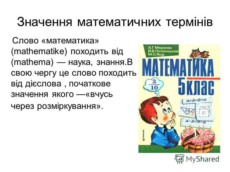 Значення математичних термінів Слово «математика» (mathematike) походить від (mathema) наука, знания.В свою чергу це слово походить від дієслова, початкове значення якого «учусь через розміркування».
