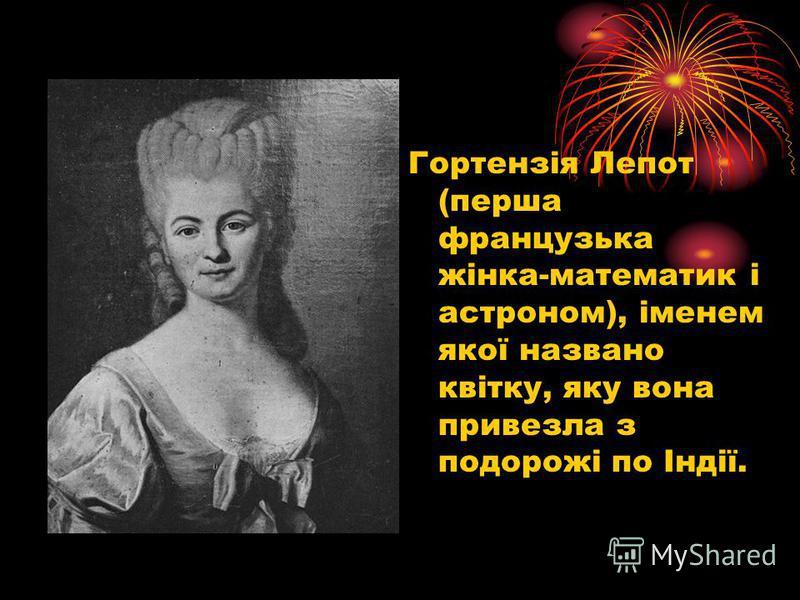 Гортензія Лепот (перша французика жінка-математик і астроном), іменем якої названо квітку, яку вона привезла з подорожі по Індії.