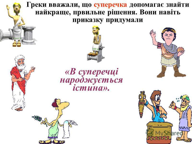 Греки вважали, що суперечка допомагає знайти найкраще, првильне рішення. Вони навіть приказу придумали «В суперечці народжується істина».