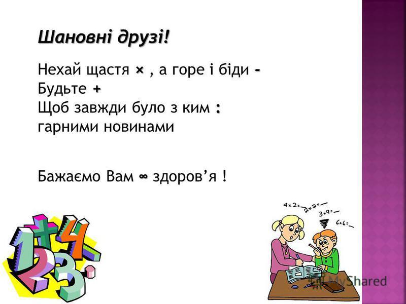 Шановні друзі! Шановні друзі! ×- + Нехай щастя ×, а горе і біди - Будьте + : Щоб завжди було з ким : горними новинами Бажаємо Вам здоровья !