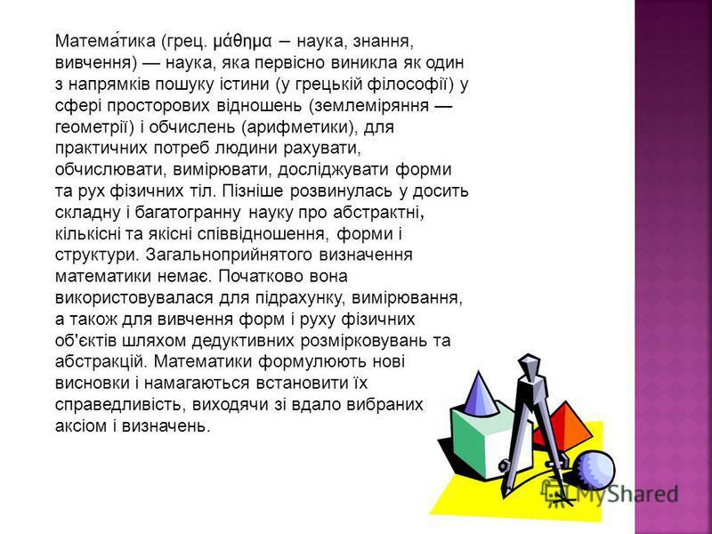 Математика (грец. μάθημα наука, знания, вивчення) наука, яка первісно виникла як один з напрямків пошуку істини (у грецькій філософії) у сфері просторових відношень (землеміряння геометрії) і обчислень (арифметики), для практичных потреб людини рахув