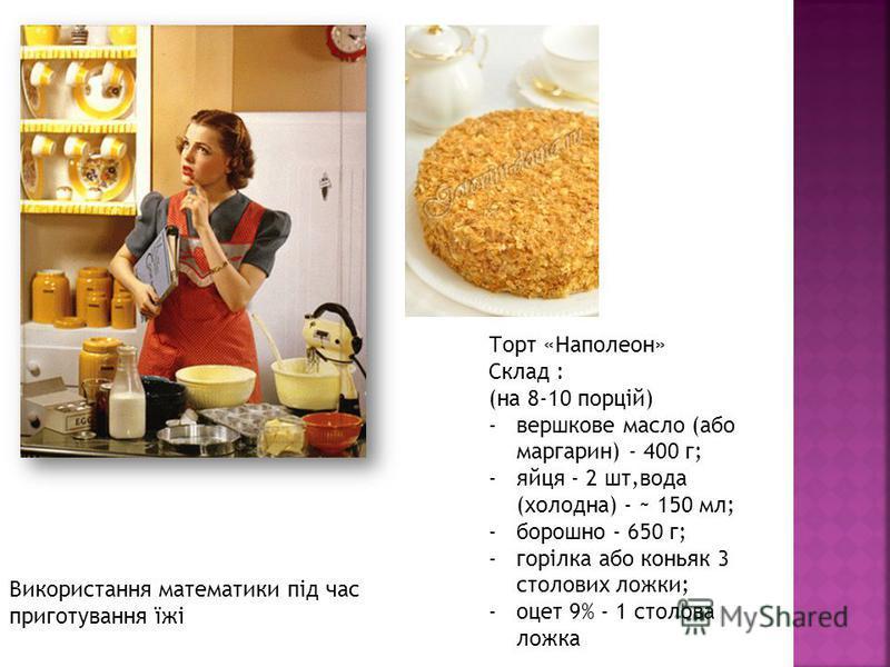 Використання математики під час приготування їжі Торт «Наполеон» Cклад : (на 8-10 порцій) -вершкове масло (обо маргарин) - 400 г; -яйце - 2 шт,вода (холодна) - ~ 150 мл; -борошно - 650 г; -горілка обо коньяк 3 столовых ложки; -оцет 9% - 1 столовая ло