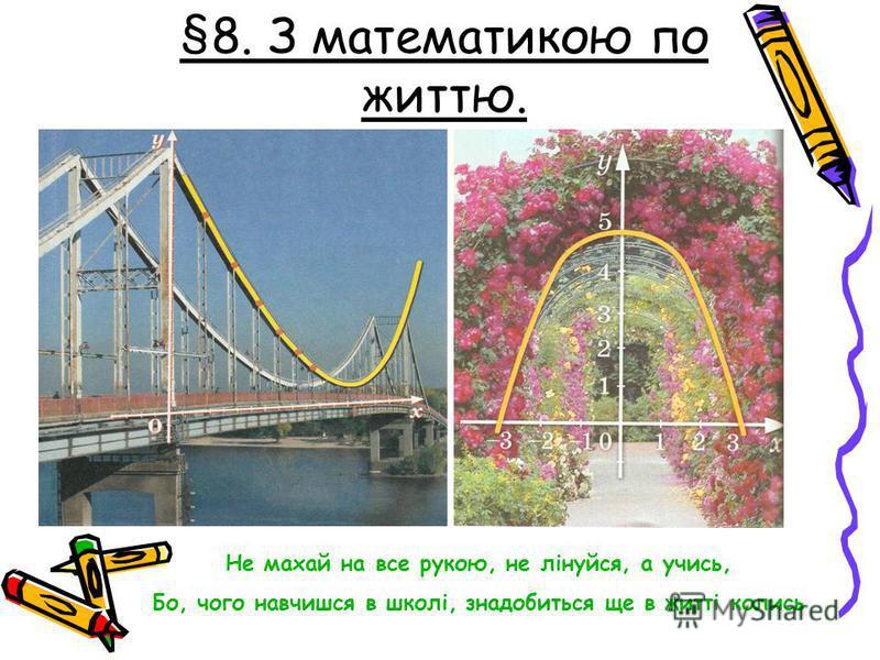 §8. З математикою по життю. Не махай на все рукою, не лінуйся, а учись, Бо, чего навчишся в школі, знадобиться еще в житті колись