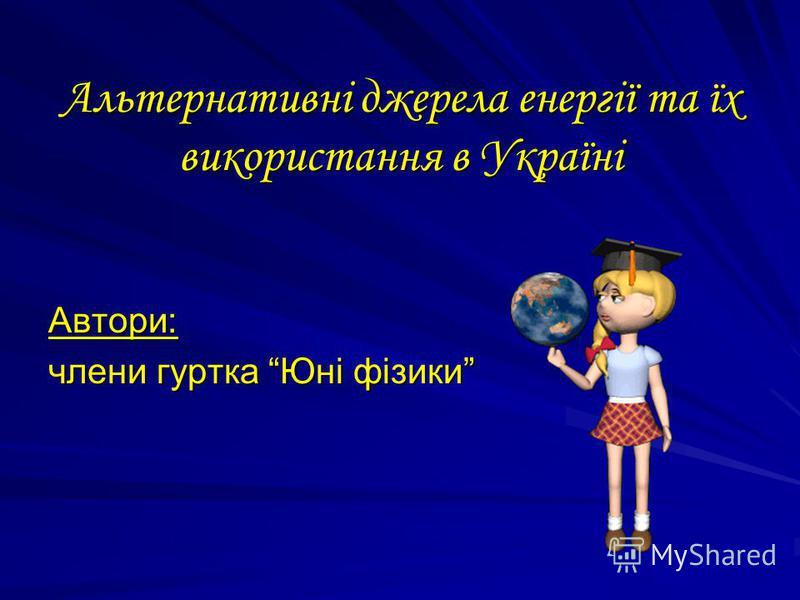 Альтернативні джерела енергії та їх використання в Україні Автори׃ члени гуртка Юні фізики