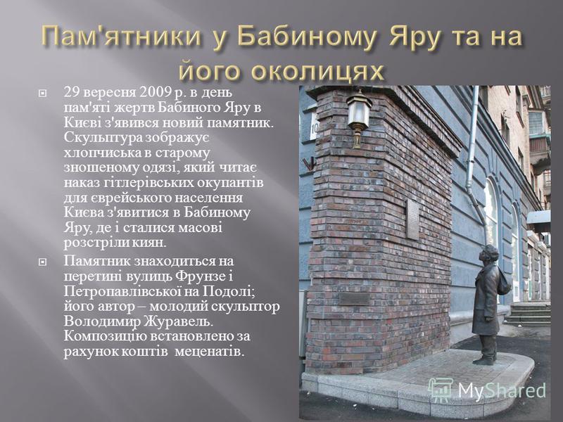 29 вересня 2009 р. в день пам ' яті жертв Бабиного Яру в Києві з ' явився новий памятник. Скульптура зображує хлопчиська в старому зношеному одязі, який читає наказ гітлерівських окупантів для єврейського населення Києва з ' явитися в Бабиному Яру, д