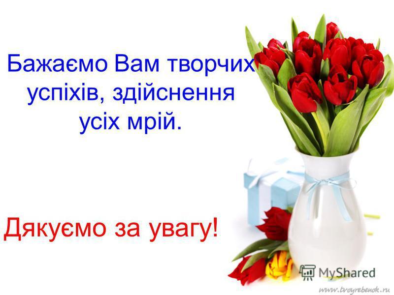 Бажаємо Вам творчих успіхів, здійснення усіх мрій. Дякуємо за увагу!