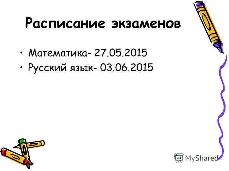 Расписание экзаменов Математика- 27.05.2015 Русский язык- 03.06.2015