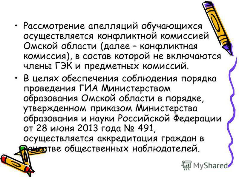 Рассмотрение апелляций обучающихся осуществляется конфликтной комиссией Омской области (далее – конфликтная комиссия), в состав которой не включаются члены ГЭК и предметных комиссий. В целях обеспечения соблюдения порядка проведения ГИА Министерством