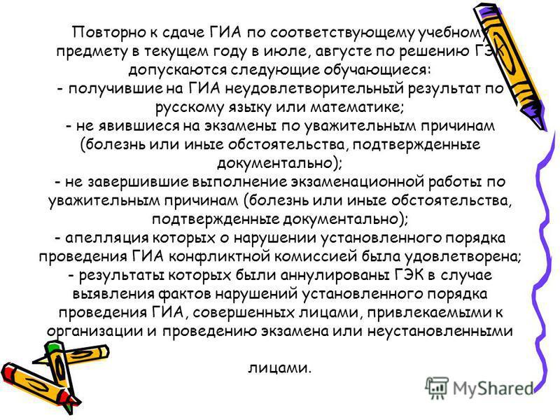 Повторно к сдаче ГИА по соответствующему учебному предмету в текущем году в июле, августе по решению ГЭК допускаются следующие обучающиеся: - получившие на ГИА неудовлетворительный результат по русскому языку или математике; - не явившиеся на экзамен