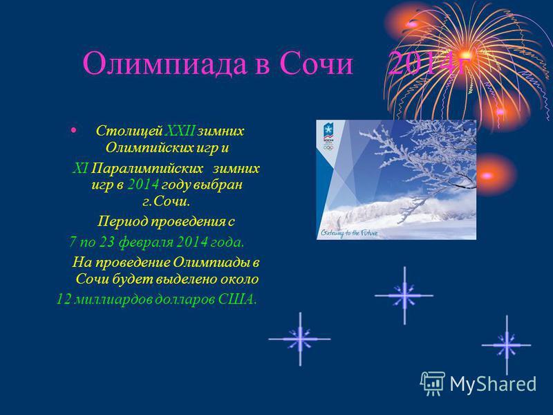 Олимпиада в Сочи 2014 г Столицей ХХII зимних Олимпийских игр и ХI Паралимпийских зимних игр в 2014 году выбран г.Сочи. Период проведения с 7 по 23 февраля 2014 года. На проведение Олимпиады в Сочи будет выделено около 12 миллиардов долларов США.
