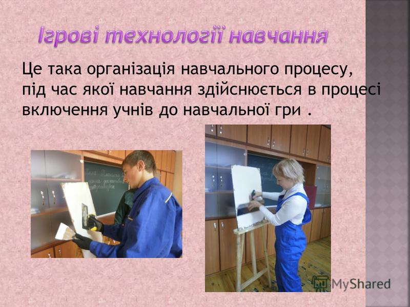 Це така організація навчального процесу, під час якої навчання здійснюється в процесі включения учнів до навчальної гри.