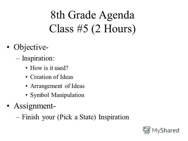 8th Grade Agenda Class #5 (2 Hours) Objective- –Inspiration: How is it used? Creation of Ideas Arrangement of Ideas Symbol Manipulation Assignment- –Finish your (Pick a State) Inspiration