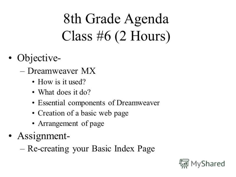 8th Grade Agenda Class #6 (2 Hours) Objective- –Dreamweaver MX How is it used? What does it do? Essential components of Dreamweaver Creation of a basic web page Arrangement of page Assignment- –Re-creating your Basic Index Page