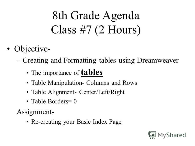 8th Grade Agenda Class #7 (2 Hours) Objective- –Creating and Formatting tables using Dreamweaver The importance of tables Table Manipulation- Columns and Rows Table Alignment- Center/Left/Right Table Borders= 0 Assignment- Re-creating your Basic Inde