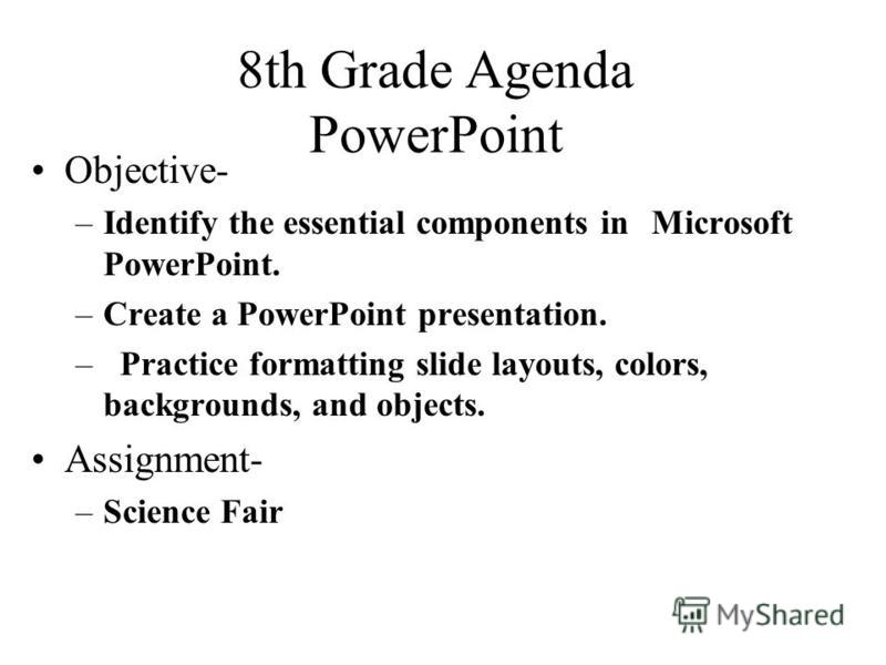 8th Grade Agenda PowerPoint Objective- –Identify the essential components in Microsoft PowerPoint. –Create a PowerPoint presentation. –Practice formatting slide layouts, colors, backgrounds, and objects. Assignment- –Science Fair