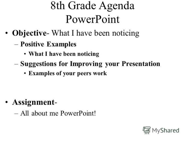 8th Grade Agenda PowerPoint Objective- What I have been noticing –Positive Examples What I have been noticing –Suggestions for Improving your Presentation Examples of your peers work Assignment- –All about me PowerPoint!