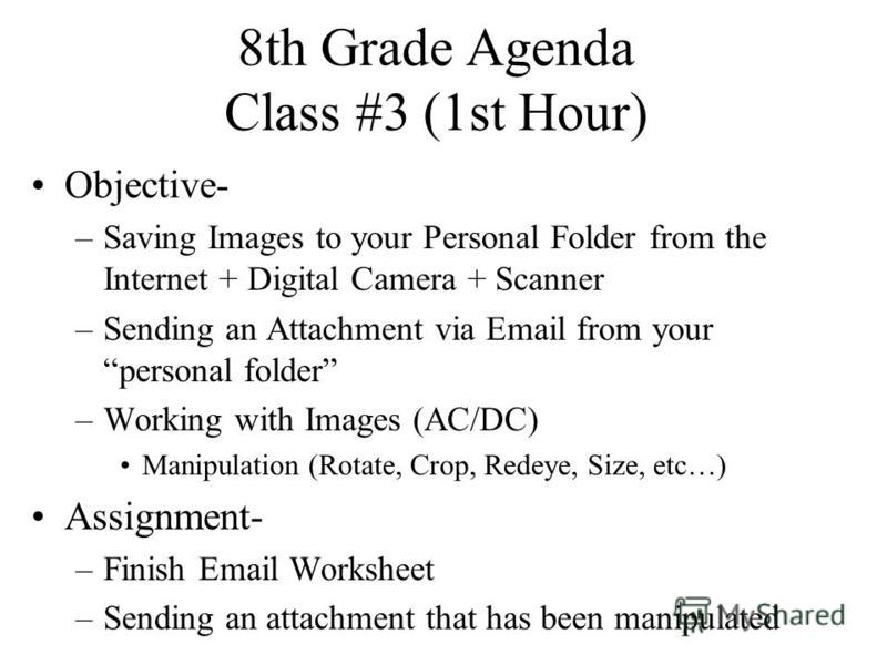 8th Grade Agenda Class #3 (1st Hour) Objective- –Saving Images to your Personal Folder from the Internet + Digital Camera + Scanner –Sending an Attachment via Email from your personal folder –Working with Images (AC/DC) Manipulation (Rotate, Crop, Re