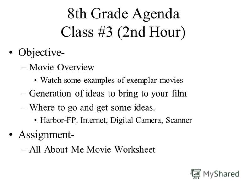 8th Grade Agenda Class #3 (2nd Hour) Objective- –Movie Overview Watch some examples of exemplar movies –Generation of ideas to bring to your film –Where to go and get some ideas. Harbor-FP, Internet, Digital Camera, Scanner Assignment- –All About Me