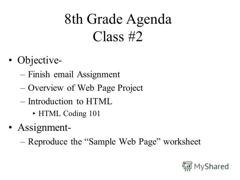 8th Grade Agenda Class #2 Objective- –Finish email Assignment –Overview of Web Page Project –Introduction to HTML HTML Coding 101 Assignment- –Reproduce the Sample Web Page worksheet