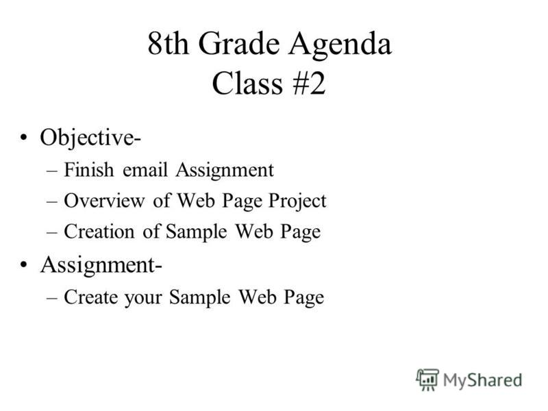 8th Grade Agenda Class #2 Objective- –Finish email Assignment –Overview of Web Page Project –Creation of Sample Web Page Assignment- –Create your Sample Web Page