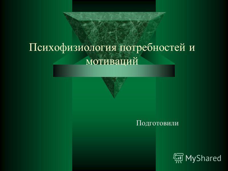 Психофизиология потребностей и мотиваций Подготовили