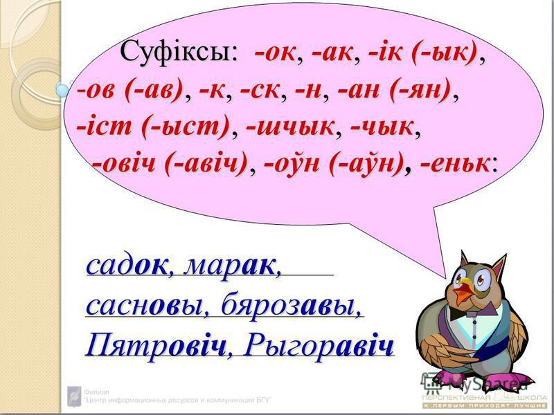 Суфіксы: - - - -ок, -ак, -ік (-вк), -ов (-а в), -к, -ск, -н, -ан (-ян), -іст (-ыст), -шчвк, -чвк, -овіч (-а віч), -оўн (-аўн), -еньк: садок, марок, сасновы, бяроза вы, Пятровіч, Рыгора віч