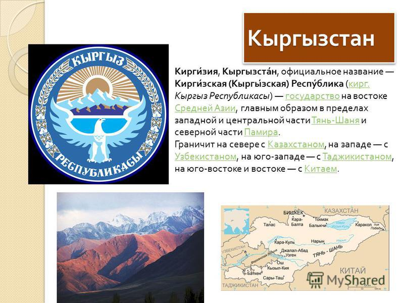 Кыргызстан Кыргызстан Киргизия, Кыргызстан, официальное название Киргизская ( Кыргызская ) Республика ( кирг. Кыргыз Республикасы ) государство на востоке Средней Азии, главным образом в пределах западной и центральной части Тянь - Шаня и северной ча