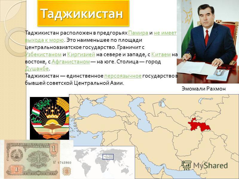 Эмомали Рахмон Таджикистан расположен в предгорьях Памира и не имеет выхода к морю. Это наименьшее по площади центральноазиатское государство. Граничит с Узбекистаном и Киргизией на севере и западе, с Китаем на востоке, с Афганистаном на юге. Столица