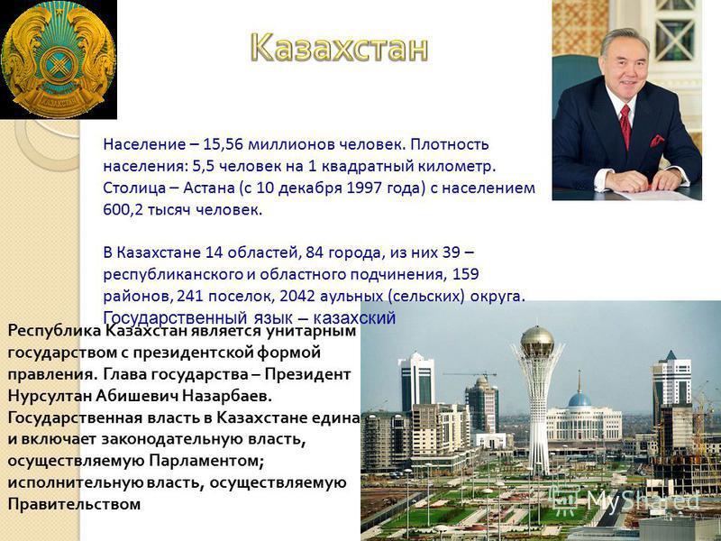 Население – 15,56 миллионов человек. Плотность населения: 5,5 человек на 1 квадратный километр. Столица – Астана (с 10 декабря 1997 года) с населением 600,2 тысяч человек. В Казахстане 14 областей, 84 города, из них 39 – республиканского и областного