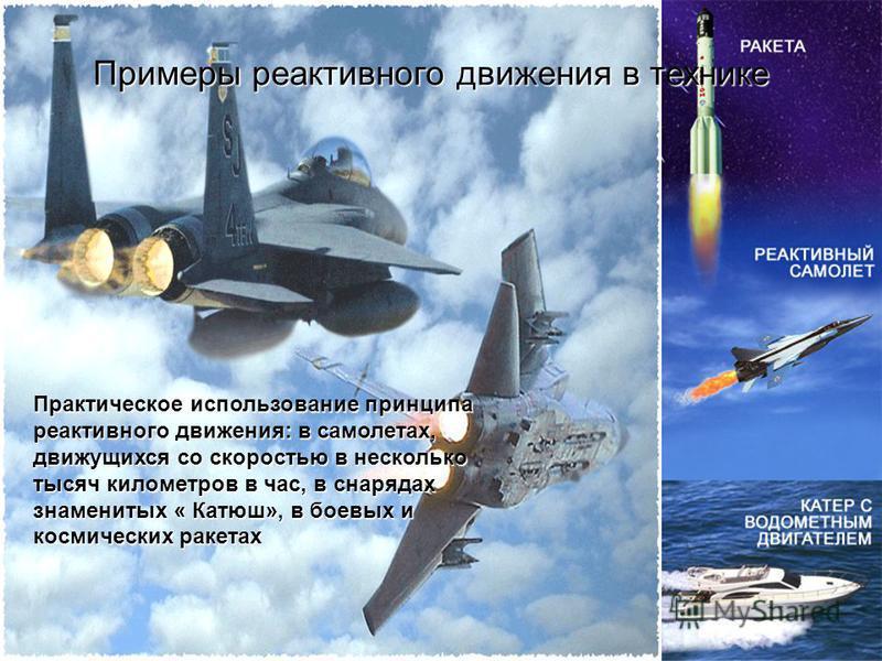 Примеры реактивного движения в технике Практическое использование принципа реактивного движения: в самолетах, движущихся со скоростью в несколько тысяч километров в час, в снарядах знаменитых « Катюш», в боевых и космических ракетах