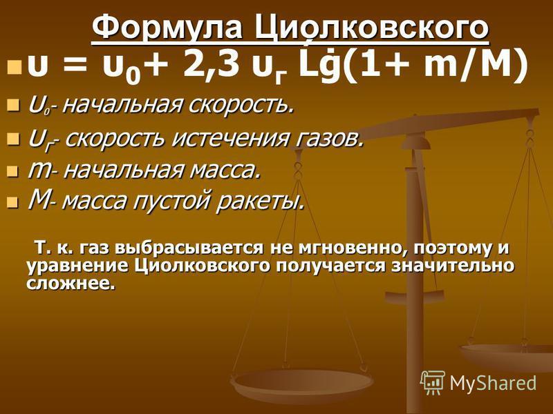 Формула Циолковского υ = υ 0 + 2,3 υ г Ĺġ(1+ m/M) υ 0 - начальная скорость. υ 0 - начальная скорость. υ г - скорость истечения газов. υ г - скорость истечения газов. m - начальная масса. m - начальная масса. M - масса пустой ракеты. M - масса пустой