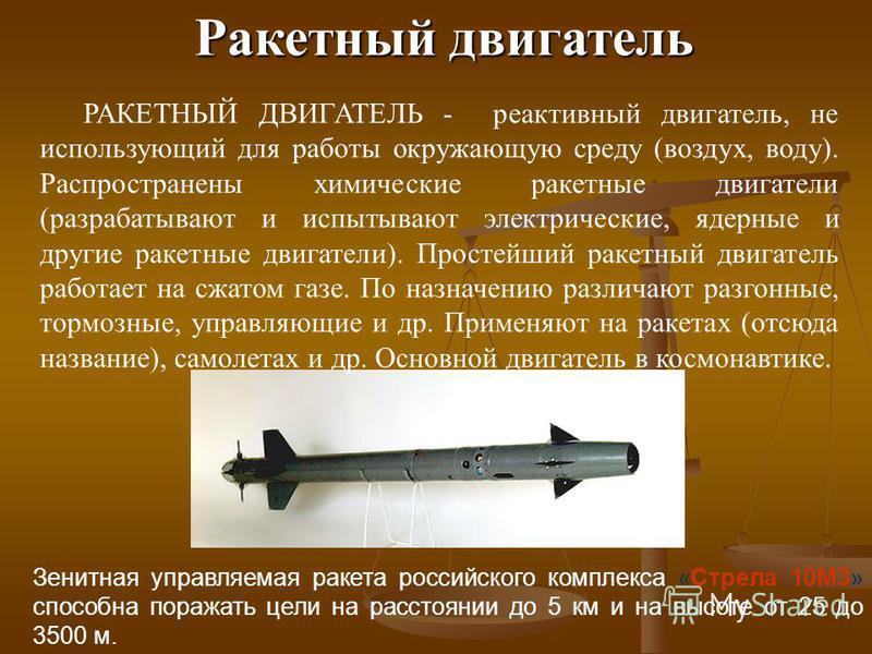Ракетный двигатель Зенитная управляемая ракета российского комплекса «Стрела 10М3» способна поражать цели на расстоянии до 5 км и на высоте от 25 до 3500 м. РАКЕТНЫЙ ДВИГАТЕЛЬ - реактивный двигатель, не использующий для работы окружающую среду (возду