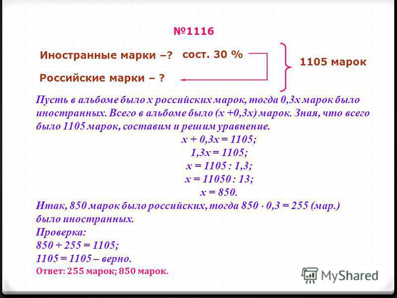 Пусть в альбоме было х российских марок, тогда 0,3 х марок было иностранных. Всего в альбоме было (х +0,3 х) марок. Зная, что всего было 1105 марок, составим и решим уравнение. х + 0,3 х = 1105; 1,3 х = 1105; х = 1105 : 1,3; х = 11050 : 13; х = 850.