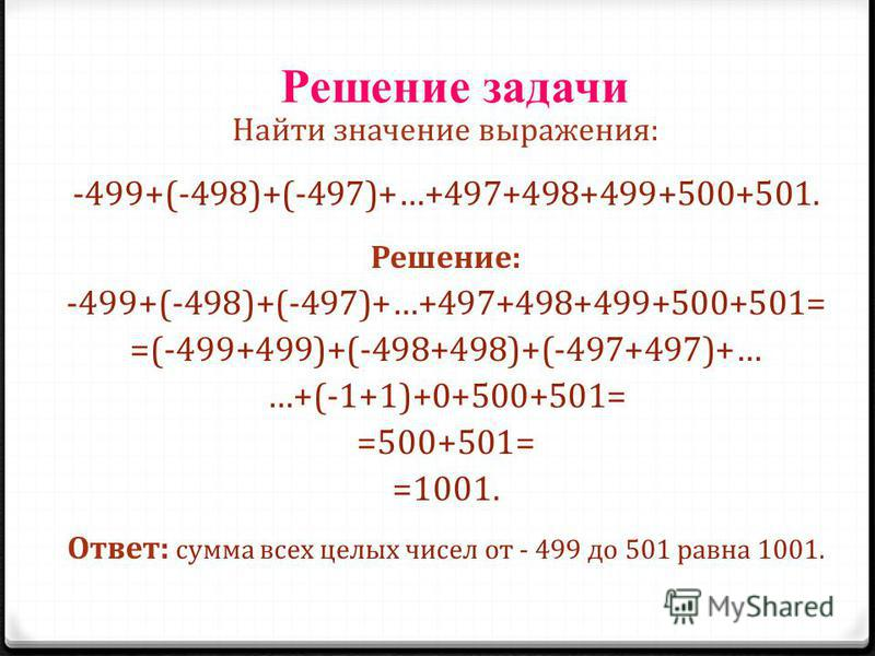 Решение задачи Найти значение выражения: -499+(-498)+(-497)+…+497+498+499+500+501. Решение: -499+(-498)+(-497)+…+497+498+499+500+501= =(-499+499)+(-498+498)+(-497+497)+… …+(-1+1)+0+500+501= =500+501= =1001. Ответ: сумма всех целых чисел от - 499 до 5